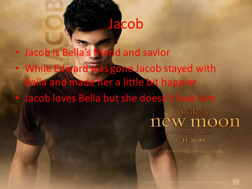 Jacob Jacob is Bella's friend and savior While Edward was gone Jacob stayed with Bella and made her a little bit happier Jacob loves Bella but she doesn't love him