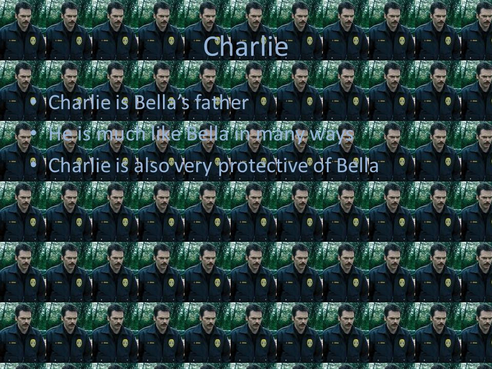 Charlie Charlie is Bella's father He is much like Bella in many ways Charlie is also very protective of Bella