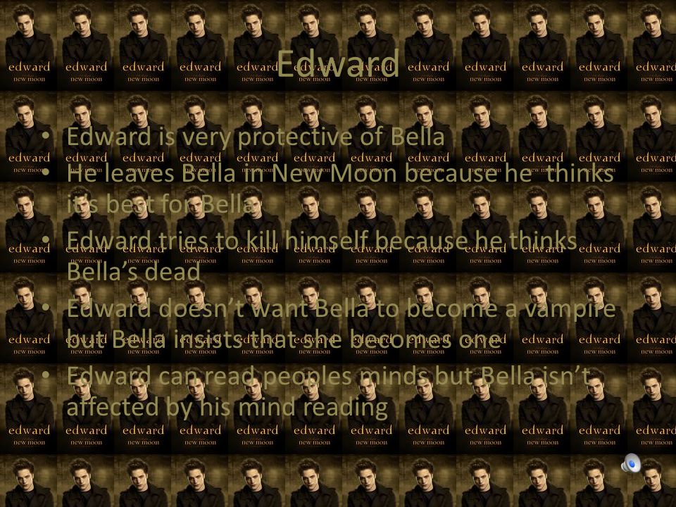 Edward Edward is very protective of Bella He leaves Bella in New Moon because he thinks it's best for Bella Edward tries to kill himself because he thinks Bella's dead Edward doesn't want Bella to become a vampire but Bella insists that she becomes one Edward can read peoples minds but Bella isn't affected by his mind reading