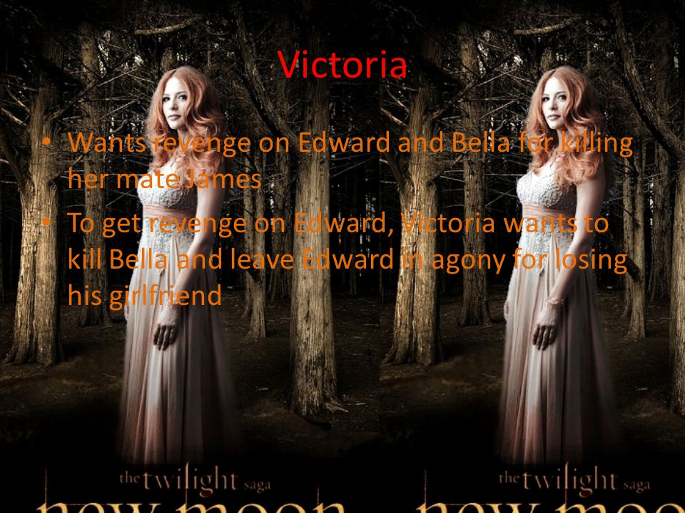 Victoria Wants revenge on Edward and Bella for killing her mate James To get revenge on Edward, Victoria wants to kill Bella and leave Edward in agony for losing his girlfriend
