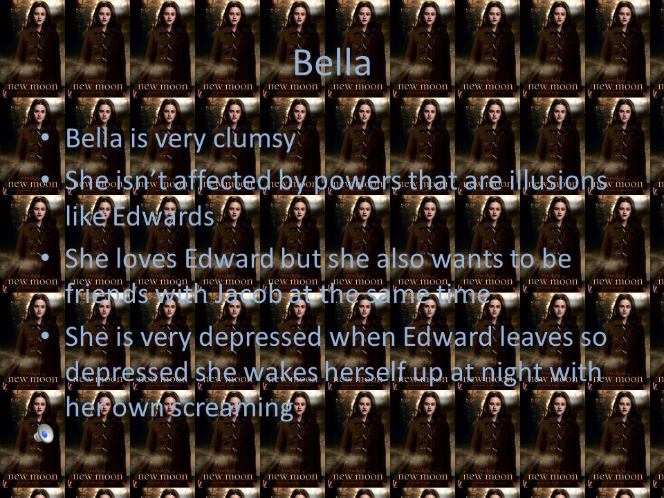 Bella Bella is very clumsy She isn't affected by powers that are illusions like Edwards She loves Edward but she also wants to be friends with Jacob at the same time She is very depressed when Edward leaves so depressed she wakes herself up at night with her own screaming