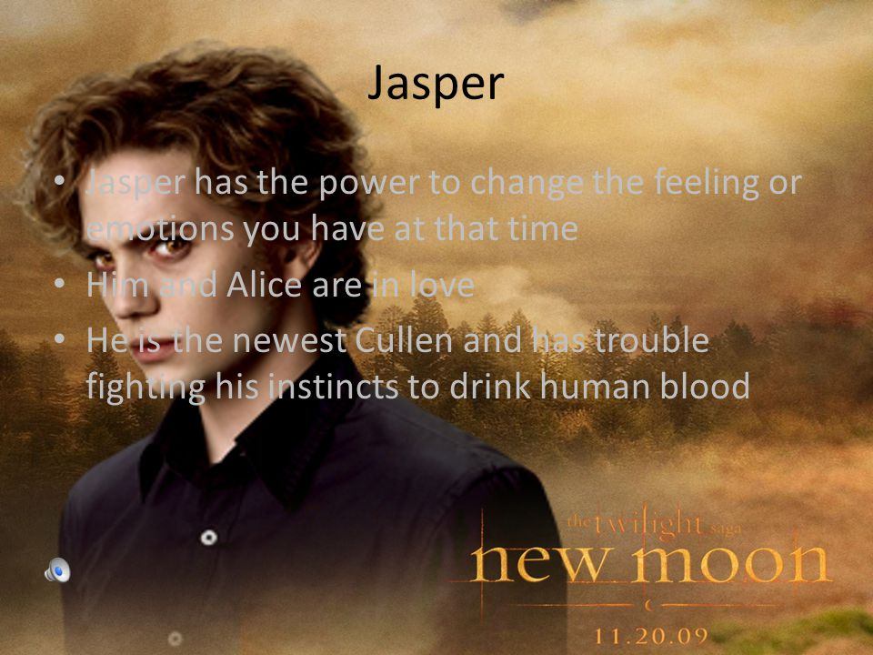 Jasper Jasper has the power to change the feeling or emotions you have at that time Him and Alice are in love He is the newest Cullen and has trouble fighting his instincts to drink human blood