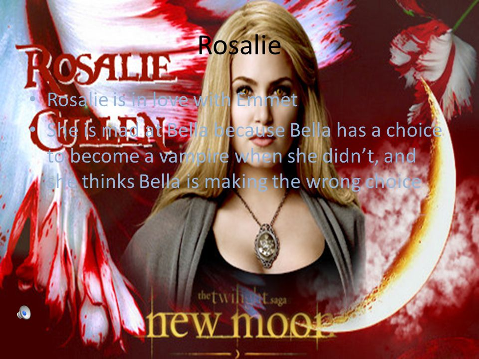 Rosalie Rosalie is in love with Emmet She is mad at Bella because Bella has a choice to become a vampire when she didn't, and she thinks Bella is making the wrong choice