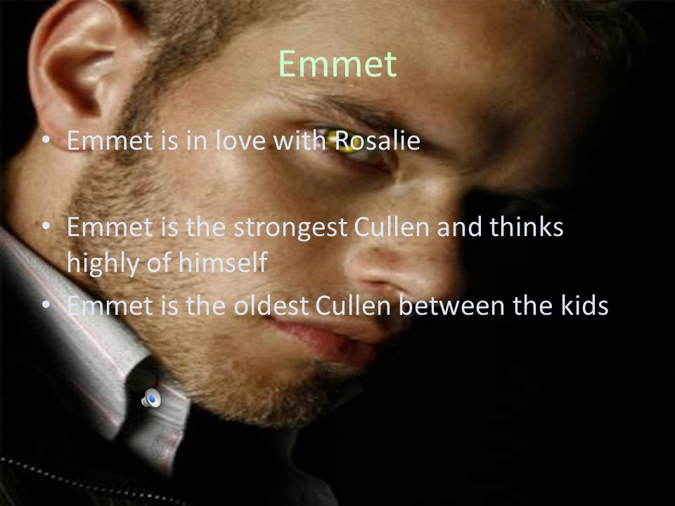 Emmet Emmet is in love with Rosalie Emmet is the strongest Cullen and thinks highly of himself Emmet is the oldest Cullen between the kids
