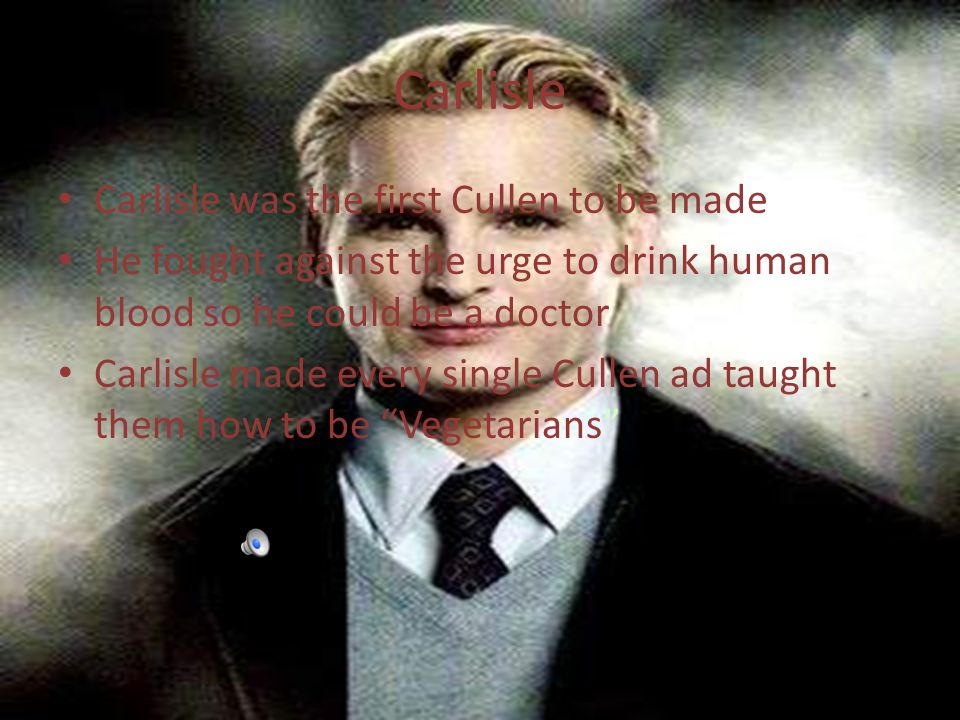 Carlisle Carlisle was the first Cullen to be made He fought against the urge to drink human blood so he could be a doctor Carlisle made every single Cullen ad taught them how to be Vegetarians