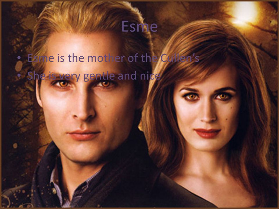 Esme Esme is the mother of the Cullen's She is very gentle and nice