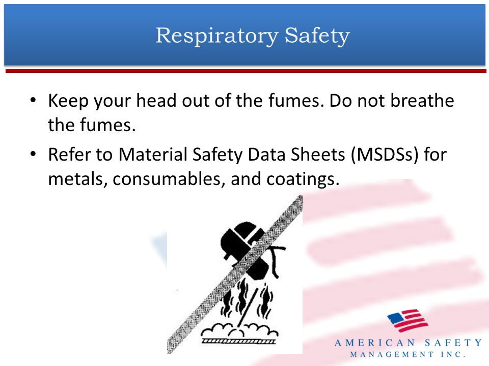 Respiratory Safety (Cont.) Use local exhaust at the arc to remove the fumes from your breathing area.