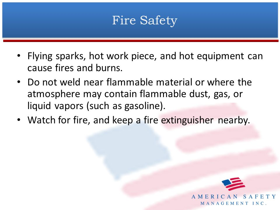 Fire Safety (Cont.) A fire watch person shall be provided during and for 1-hour (UEI policy) past the completion of the welding project when – (a) appreciable combustible materials are closer than 35 feet to the point of operation or – (b) appreciable combustibles are more than 35 feet away but are easily ignited by sparks (OSHA rule.) At least one 10-lb.