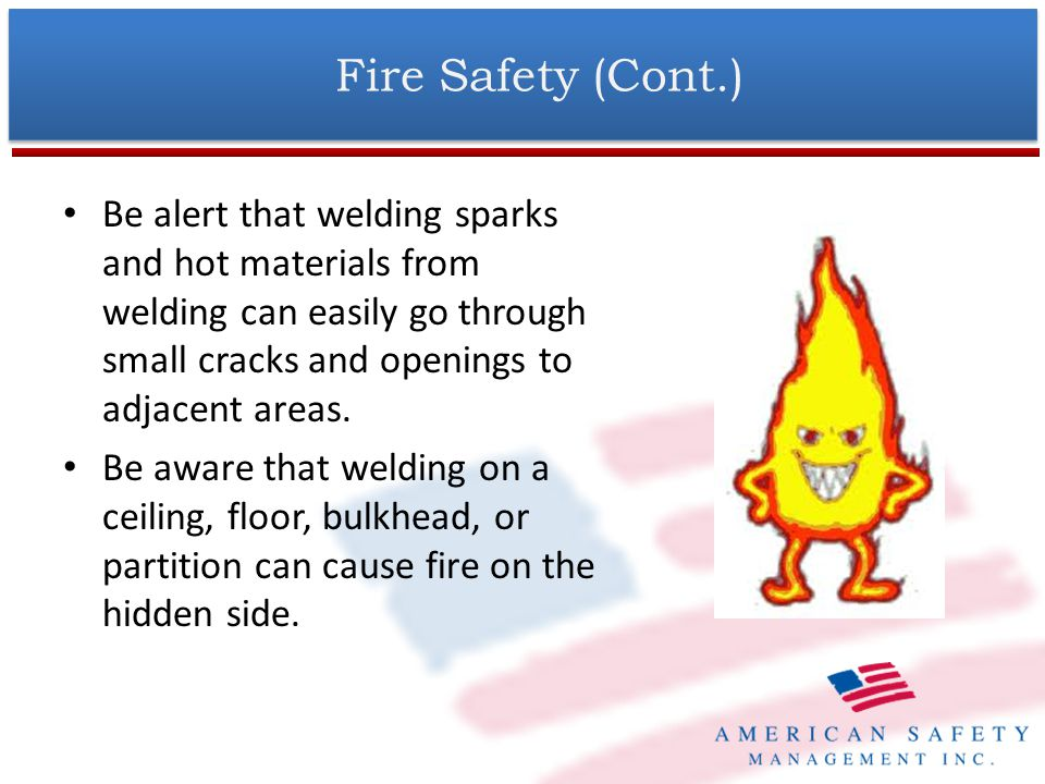 Fire Safety (Cont.) Do not weld on drums, tanks, or any closed containers unless a qualified person has tested it and declared it or prepared it to be safe.