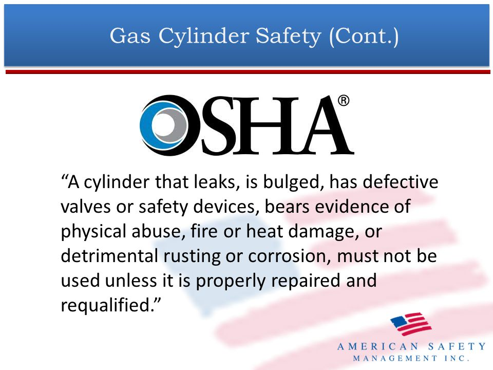 Gas Cylinder Safety (Cont.) Protect compressed gas cylinders from excessive heat, mechanical shocks, slag, open flames, sparks, and arcs.