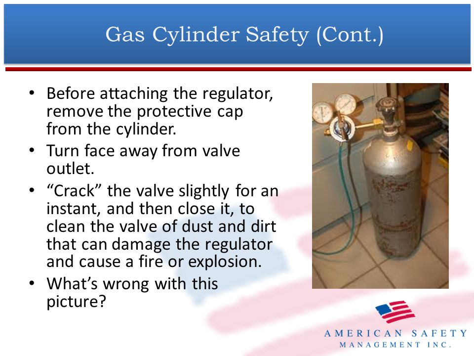 Gas Cylinder Safety (Cont.) Unless cylinders are secured on a special truck, remove regulators and install valve-protection caps before moving.