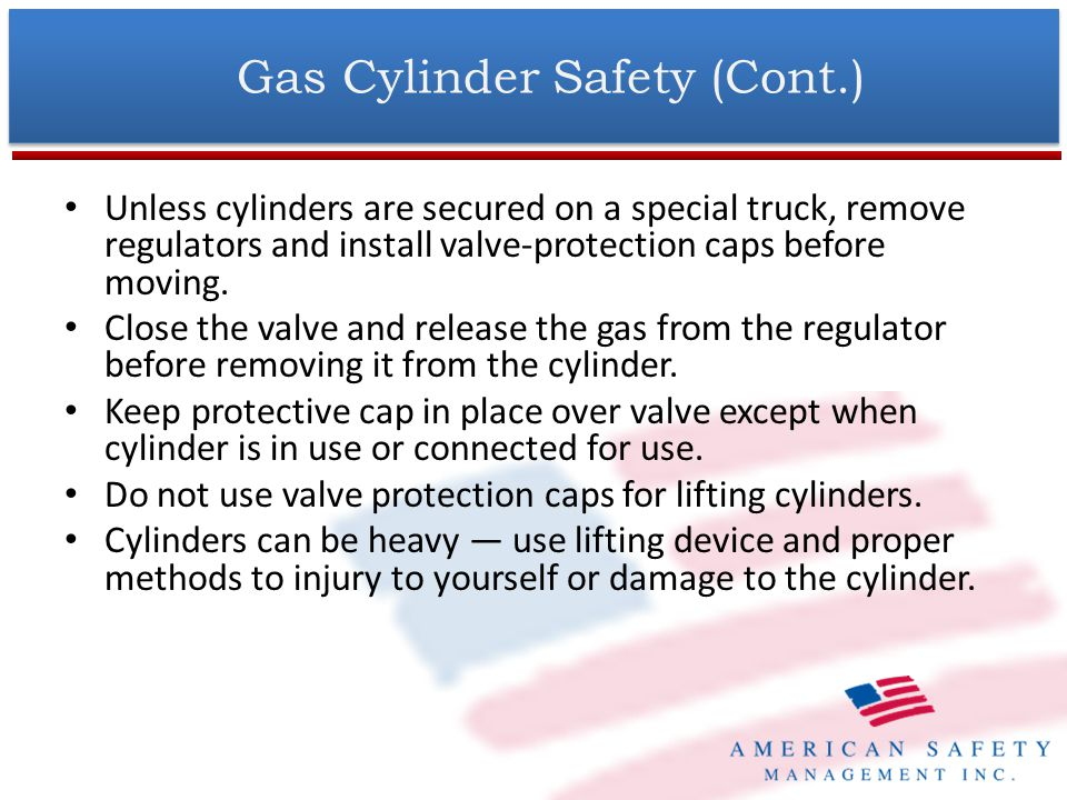 Gas Cylinder Safety (Cont.) Keep cylinders, valves, couplings, regulators, hose, and apparatus free from oily or greasy substances.