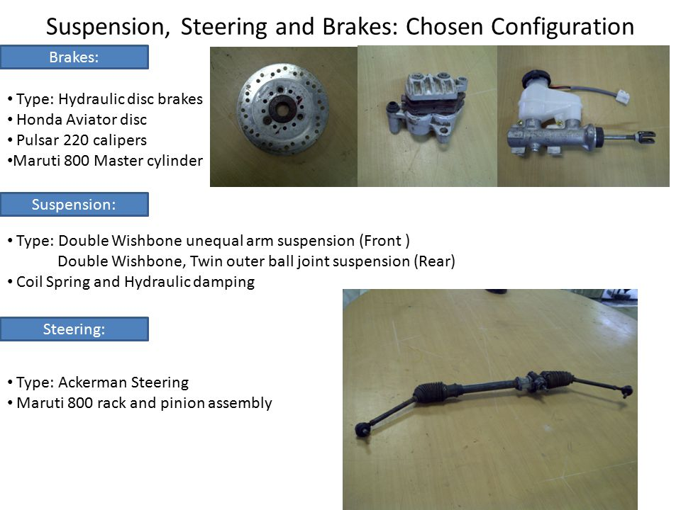 Brake System Human Foot force = 40kgf+ 20kgf(emergency) Pedal Ratio = 4 Use of proportionate valve to achieve front: rear brake biasing.
