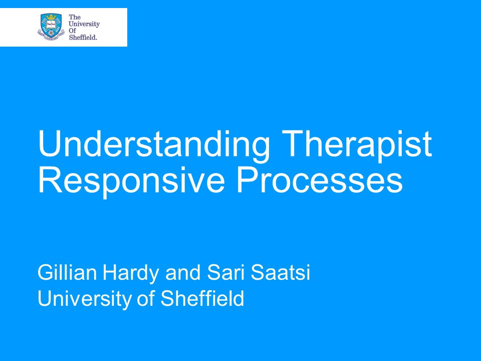 26/04/2015© The University of Sheffield Therapist Responsiveness Therapist responsiveness: responding appropriately to differing client requirements, needs, circumstances Doing this appropriately to ensure the achievement of a specified goal or standard Focus at the micro level Therapist within-session behaviour Identify responsive patterns and events Within the context of client interpersonal styles and needs