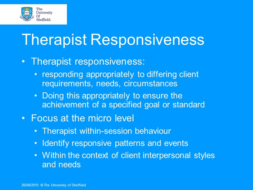 26/04/2015© The University of Sheffield The Context Indicators of Responsiveness: Alliance Therapy completion Good outcome Appropriate responsiveness Client interpersonal style Therapist actions