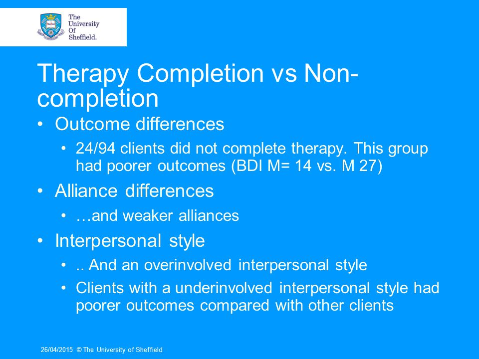 26/04/2015© The University of Sheffield Study 1 : Understanding therapist actions with clients completing or not completing cognitive therapy for depression Aims How is adequate/lacking responsiveness reflected in client and therapist actions.