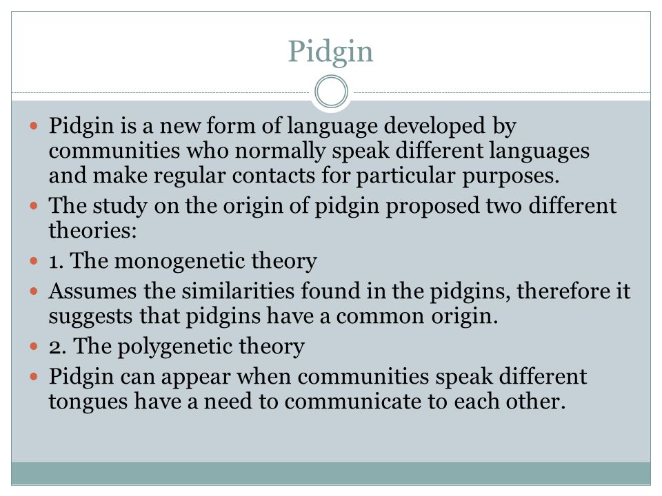 Kinds of Pigdin There are two different types of pidgins: 1.