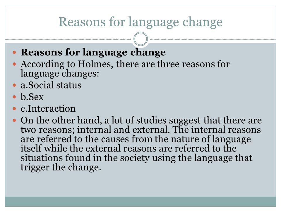 Internal reason Example of internal reason: the change from the sound of /ng/found in the words such as reading, going, seeing (Standard English Variety) into /n/ (non Standard English Variety).