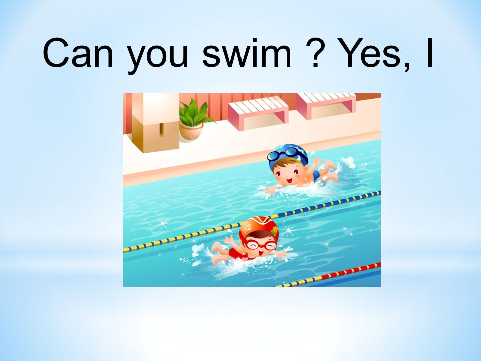 Can you swim ? Yes, I can.