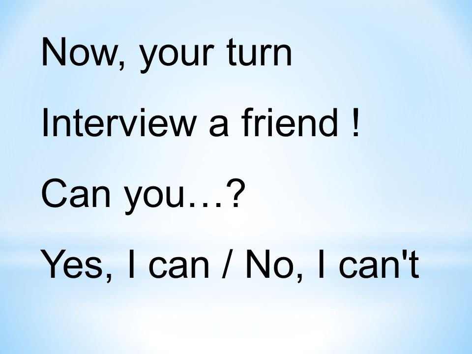 Now, your turn Interview a friend ! Can you…? Yes, I can / No, I can t