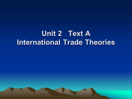 Unit 2 Text A International Trade Theories. International trade takes place within the framework of agreements worked out by countries in the World Trade.