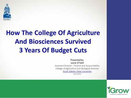 How The College Of Agriculture And Biosciences Survived 3 Years Of Budget Cuts Presented by: Lynne O'Neill Assistant Director - Finance and Accountability.