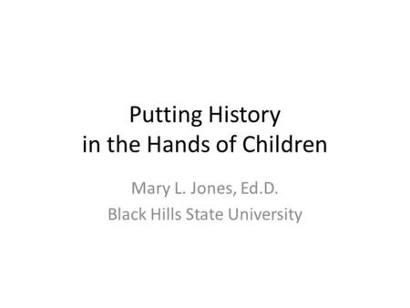Putting History in the Hands of Children Mary L. Jones, Ed.D. Black Hills State University.
