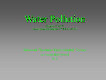 Water Pollution Chapters 13 <strong>and</strong> 20 Living in the Environment, 11 th Edition, Miller Advanced Placement Environmental Science La Canada High School Dr.