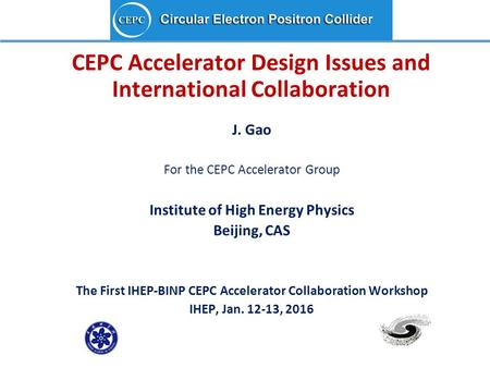 CEPC Accelerator Design Issues and International Collaboration J. Gao For the CEPC Accelerator Group Institute of High Energy Physics Beijing, CAS The.