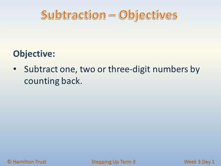 Objective: Subtract one, two or three-digit numbers by counting back. © Hamilton Trust Stepping Up Term 3 Week 3 Day 1.