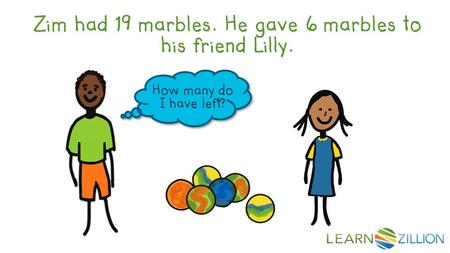 Zim had 19 marbles. He gave 6 marbles to his friend Lilly. How many do I have left?