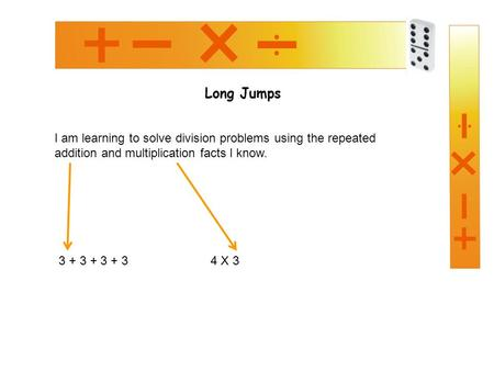 Long Jumps I am learning to solve division problems using the repeated addition and multiplication facts I know. 3 + 3 + 3 + 34 X 3.
