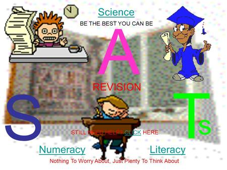 S A T REVISION NumeracyLiteracy Science s Nothing To Worry About, Just Plenty To Think About BE THE BEST YOU CAN BE STILL NEED HELP? CLICK HERECLICK.