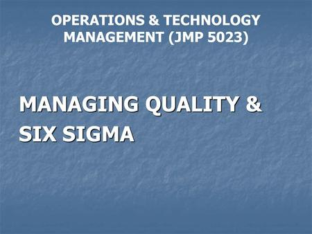 OPERATIONS & TECHNOLOGY MANAGEMENT (JMP 5023) MANAGING QUALITY & SIX SIGMA.