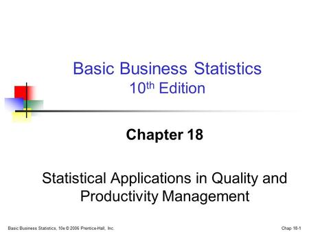 Basic Business Statistics, 10e © 2006 Prentice-Hall, Inc. Chap 18-1 Chapter 18 Statistical Applications in Quality and Productivity Management Basic Business.