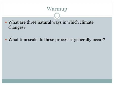 Warmup What are three natural ways in which climate changes? What timescale do these processes generally occur?