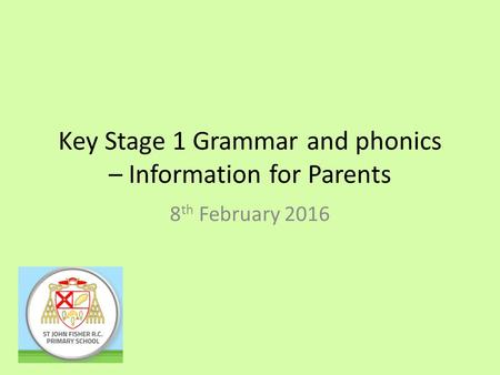 Key Stage 1 Grammar and phonics – Information for Parents 8 th February 2016.