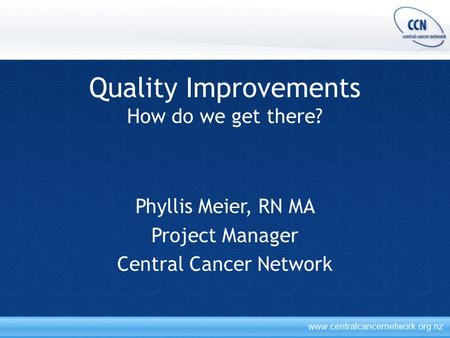 Quality Improvements How do we get there? Phyllis Meier, RN MA Project Manager Central Cancer Network.
