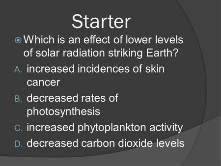 Starter  Which is an effect of lower levels of solar radiation striking Earth? A. increased incidences of skin cancer B. decreased rates of photosynthesis.