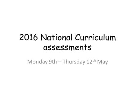 2016 National Curriculum assessments Monday 9th – Thursday 12 th May.