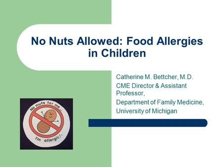 Catherine M. Bettcher, M.D. CME Director & Assistant Professor, Department of Family Medicine, University of Michigan No Nuts Allowed: Food Allergies in.