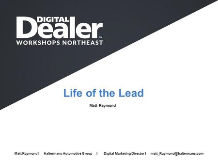 Life of the Lead Matt Raymond Full Name I Company I Job Title I  Matt Raymond I Haltermans Automotive Group I Digital Marketing Director I