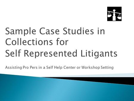 Sample Case Studies in Collections for Self Represented Litigants Assisting Pro Pers in a Self Help Center or Workshop Setting.
