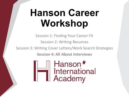 Hanson Career Workshop Session 1: Finding Your Career Fit Session 2: Writing Resumes Session 3: Writing Cover Letters/Work Search Strategies Session 4:
