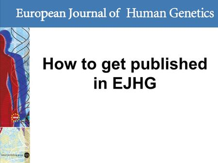 How to get published in EJHG. EJHG key metrics 2015 IF 4.349 (2014: 4.225) No 36 /167 in 'Genetics and Heredity' No 70 /289 in 'Biochemistry and Mol Biology'