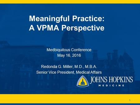 1 Meaningful Practice: A VPMA Perspective Medbiquitous Conference May 16, 2016 Redonda G. Miller, M.D., M.B.A. Senior Vice President, Medical Affairs.