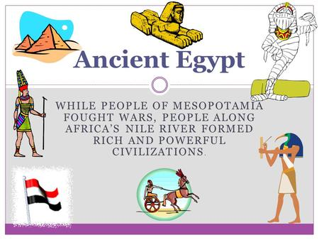 WHILE PEOPLE OF MESOPOTAMIA FOUGHT WARS, PEOPLE ALONG AFRICA'S NILE RIVER FORMED RICH AND POWERFUL CIVILIZATIONS. Ancient Egypt.