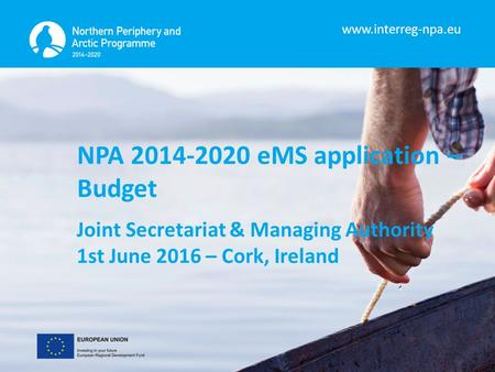 Www.interreg-npa.eu NPA 2014-2020 eMS application – Budget Joint Secretariat & Managing Authority 1st June 2016 – Cork, Ireland.