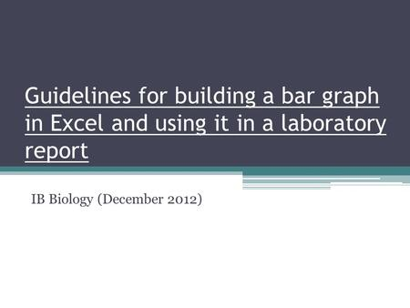 Guidelines for building a bar graph in Excel and using it in a laboratory report IB Biology (December 2012)