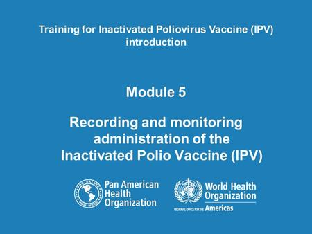 Module 5 Recording and monitoring administration of the Inactivated Polio Vaccine (IPV) Training for Inactivated Poliovirus Vaccine (IPV) introduction.
